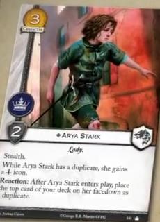 Arya Stark. Único. Coste 3. Fuerza 2. Poder. Lady. Sigilo. Mientras Arya Stark tenga un duplicado, gana un icono militar. Reacción: Después de que Arya Stark entre en juego, coloca la carta superior de tu mazo como duplicado boca abajo en ella.