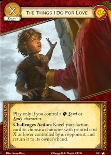 Las cosas que hago por amor. Evento Coste X Juegalo solo si controlas un Lord o Lady Lannister en juego. Acción retos: Arrodilla tu carta de facción y elige un personaje con coste X o inferior controlado por un oponente, y devuelvelo a la mano de su propietario.