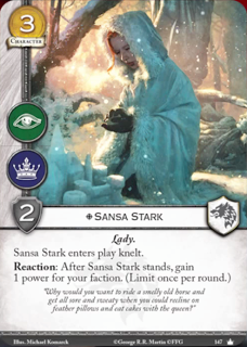 Sansa Stark Coste 3. Fuerza 2. Intriga. Poder Lady. Sansa Stark entre en juego arrodillada. Reacción: Cuando Sansa se enderece, gana 1 punto de poder para tu facción (Limitada 1 una vez por ronda) ¿Porque iba a querer montar en un apestoso viejo caballo y comer el polvo y sudar mientras tu descansas entre almohadas de plumas y comes pastales con la reina?