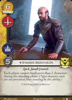 """Stannis Baratheon. Único Leal. Coste 6. Fuerza 5. Militar. Poder. Lord. Consejo privado Cada jugador no puede enderezar más de 2 personajes durante la fase de enderezar. (Las cartas no personaje no son afectadas por esta habilidad) """"Traeré justicia a Poniente"""""""
