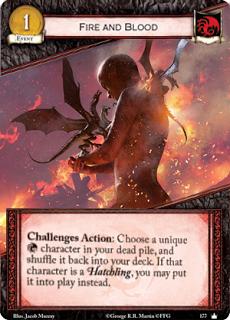 Sangre y fuego. Evento Leal Coste 1. Retos Acción: Elige un personaje único Targaryen en tu pila de muertos, y barájala de nuevo en tu mazo. Si ese personaje era una cría, puedes ponerlo en juego en su lugar.