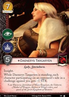 """Daenerys Targaryen. Único Leal. Coste 7. Fuerza 5. Intriga. Poder. Lady. Nacido de las tormentas Perspicacia. Mientras Daenerys Targaryen esté de pie, cada personaje participante en el bando de un oponente en un reto contra ti tiene -1 de Fuerza. """"Soy Daenerys Targaryen de la Tormenta de la Casa Targaryen, la que no arde, madre de dragones, Khaleesi de los jinetes de Drogo y reina de los siete reinos de Poniente"""""""