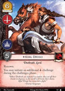"""Khal Drogo. Único. Leal. Coste 6. Fuerza 5. Militar. Poder Dothraki. Lord Renombre Puedes iniciar un reto militar adicional durante la fase de retos. """"Cuando un Dothraki es derrotado en combate, se cortan sus trenzas en señal de desgracia, así el mundo conoce su vergüenza. Khal Drogo nunca ha perdido un combate"""" Viserys Targaryen"""