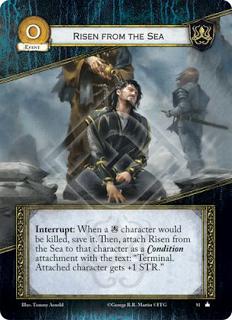 """Alzados desde el mar Interrupción: Cuando un personaje Greyjoy vaya a morir, sálvalo. Luego, vincula Alzados desde el mar a ese personaje como un accesorio Condición con el texto: """"Terminal. El personaje vinculado gana +1 de Fuerza""""."""