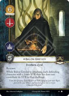 Balon Greyjoy, Leal Hijo del hierro. Lord Renombre Mientras Balon Greyjoy está atacando, cada personaje defensor con una fuerza inferior a él, no contribuye su fuerza para ese reto.