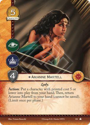 Arianne Martell Lady Acción: Pon un personaje de coste 5 o inferior en juego desde tu mano. Después, devuelve a Arianne Martell a tu mano (no puede ser salvada). (Limitada una vez por fase)